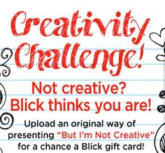 """Not creative? Blick thinks you are! Upload an original way of presenting """"But I'm Not Creative"""" by visiting Blick's Facebook page (http://www.facebook.com/BlickArtMaterials) for a chance to win a Blick gift card!"""