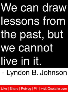 We can draw lessons from the past, but we cannot live in it. - Lyndon B. Johnson #quotes #quotations