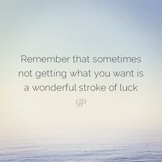 Remember that sometimes not getting what you want is a wonderful stroke of luck