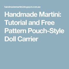 Handmade Martini: Tutorial and Free Pattern Pouch-Style Doll Carrier