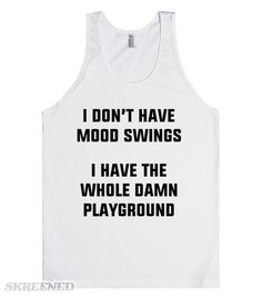 I don't have mood swings. I have the whole damn playground. I have more than mood swings but at least I'm on a playground. #mood