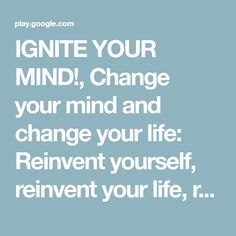 IGNITE YOUR MIND!, Change your mind and change your life: Reinvent yourself, reinvent your life, reinvent yourself, reinvent your life, change your mindset & change your thoughts….. - Google Play