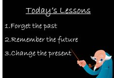 Today's lessons: 1) Forget the past, 2) Remember the future, 3) Change the present