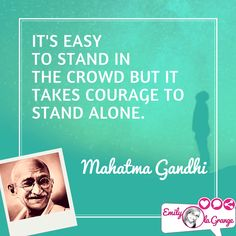It's easy to stand in the crowd but it takes courage to stand alone. Mahatma Gandhi