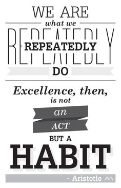 We are what we repeatedly do. Excellence, then, is not an act but a habit. --Aristotle