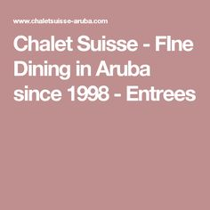 Chalet Suisse - FIne Dining in Aruba since 1998 - Entrees