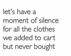 Image result for online shopping meme moment of silence for all the clothes we put in the cart but never bought