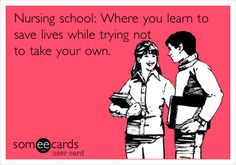 Funny College Ecard: Nursing school: Where you learn to save lives while trying not to take your own.