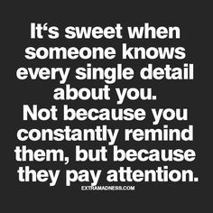 """Every single detail? Not necessary; 'some' mystery in certain mundane areas would suffice, ha. But I do like the 'pay attention' point. As a friend once said, """"The courtship begins after the marriage."""" (Polish proverb, a good marriage.)"""