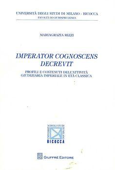 Imperator cognoscens decrevit : profili e contenuti dell'attività giudiziari imperiale in età classica / Mariagrazia Rizzi. - Milano : Giuffrè, cop. 2012