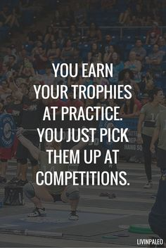 You earn your trophies at practice. You just pick them up at competitions.