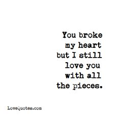 You broke my heart but I still love you with all the pieces.   - Love Quotes - https://www.lovequotes.com/with-all-the-pieces/