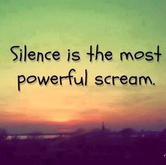 Silence is the most powerful scream ...