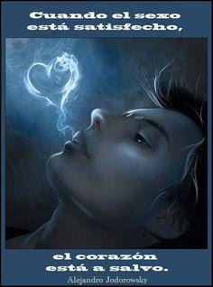 ... Cuando el sexo está satisfecho, el corazón está a salvo. Alejandro Jodorowsky.