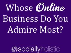 Whose Online Business Do You Admire Most? - Socially Holistic