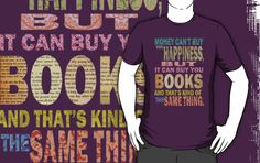 Money can't buy happiness but it can buy you books! I NEED this shirt!!!!