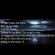 Talking to the moon in hopes your on the other side talking to me too.