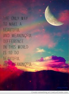 """The only way to make a beautiful and meaningful difference in the world is to do beautiful and meaningful things.""  Stace Morris"