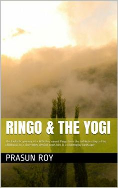 Ringo & the Yogi: The fantastic journey of a little boy named Ringo from the lackluster days of his childhood, to a time when destiny lands him in a challenging landscape by PRASUN ROY, http://www.amazon.com/dp/B00J44TCLG/ref=cm_sw_r_pi_dp_gmnHtb1BDCCE3