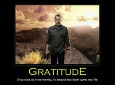 Gratitude: If you wake up in the morning, it's because Jack Bauer spared your life.