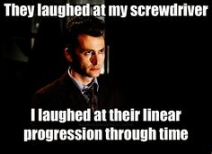 they laughed at my screwdriver. i laughed at their linear progression through time. doctor who. tenth doctor.