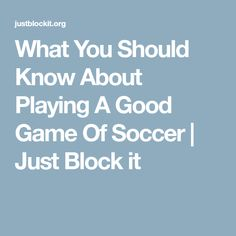 What You Should Know About Playing A Good Game Of Soccer | Just Block it