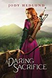 "Daring Sacrifice, by Jody Hedlund | ""Robin Hood meets chaste romance in this teen offering for readers who want stolen embraces without explicit content."""