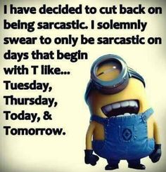 I have decided to cut back on being sarcastic.  I solemnly swear to only be sarcastic on days that begin in T like... Tuesday, Thursday, Today, & Tomorrow. - minion