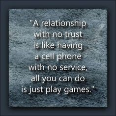 """""""A relationship with no trust is like having a cell phone with no service, all you can do is just play games."""""""