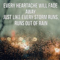 Every storm runs out of rain, every dark night turns into day, every heartache will fade away, just like every storm runs out of rain...