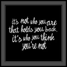 """""""It's not who you are that holds you back. It's who you think you're not."""""""