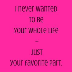 I never wanted to be your whole life – just your favorite part. #‎QuotesYouLove‬ ‪#‎QuoteOfTheDay‬ ‪#‎FeelingLoved‬ ‪#‎Love‬ ‪#‎QuotesOnFeelingLoved‬ ‪#‎QuotesOnLove‬ ‪#‎FeelingLovedQuotes‬ ‪#‎LoveQuotes‬  Visit our website  for text status wallpapers  www.quotesulove.com