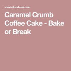 Caramel Crumb Coffee Cake - Bake or Break