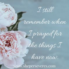 I still remember when I prayed for the things I have now.  #prayer #bible #faith #pray #sheperseveres #hope #bibleverse  www.sheperseveres.com
