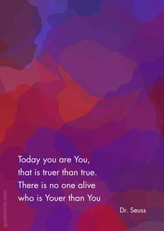 Today you are You, that is truer than true. There is no one alive who is Youer than You –Dr. Seuss http://quotemirror.com/s/0gc71 #you