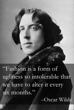 """Oscar Wilde: """"Fashion is a form of ugliness so intolerable that we have to alter it every six months."""""""