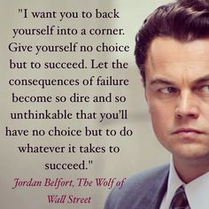 """I want you to back yourself into a corner. Give yourself no choice but to succeed. Let the consequences of failure become so dire and so unthinkable that you'll have no choice but to do whatever it takes to succeed.""  Jordan Belfort, The Wolf of Wall Street #successquote   like"