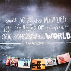 """""""Small acts when multiplied by millions of people can tranform the world."""" - Howard Zinn."""