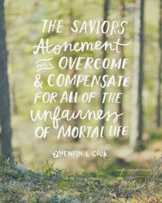 """The Savior's Atonement [will] overcome and compensate for all of the unfairness of mortal life and bring us peace."" Quentin L. Cook's Gospel Quotes, Lds Quotes, Quotable Quotes, Great Quotes, Quotes To Live By, Inspirational Quotes, Mormon Quotes, Motivational, Deep Quotes"