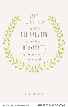 """Live the full life of the mind, exhilarated by new ideas, intoxicated by the romance of the unusual.""- Ernest Hemingway 