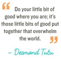 Do your little bit of good where you are; it's those little bits of good put together that overwhelm the world Desmond Tutu Love Quotes For Her, Great Quotes, Me Quotes, Human Kindness, Kindness Quotes, Kindness Matters, Mantra, Desmond Tutu Quotes, Seeing Quotes