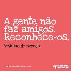 A gente não faz amigos, reconhece-os - Vinícius de Moraes www.encadreeposters.com.br
