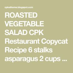 ROASTED VEGETABLE SALAD CPK Restaurant Copycat Recipe 6 stalks asparagus 2 cups eggplant cut into 1 inch cubes 1 cup red bell pepper...