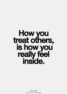 How you treat people is how you feel inside.