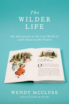 """The Wilder Life: My Adventures In The Lost World Of 'Little House On The Prairie'"" by Wendy McClure"