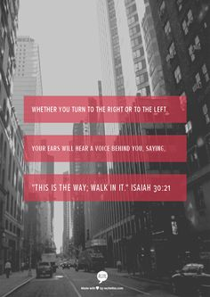 Whether you turn to the right or to the left, your ears will hear a voice behind you, saying, This is the way; walk in it.  Isaiah 30:21