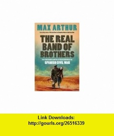 The Real Band of Brothers - Firs Hand Accounts from the Last British Survivors of the Spanish Civil War (9780007295104) Max Arthur , ISBN-10: 0007295103  , ISBN-13: 978-0007295104 ,  , tutorials , pdf , ebook , torrent , downloads , rapidshare , filesonic , hotfile , megaupload , fileserve
