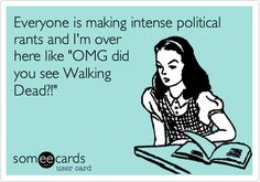 "Everyone is making intense political rants and I'm over here like ""OMG did you see The Walking Dead?"" #ecards"