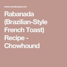 Rabanada (Brazilian-Style French Toast) Recipe - Chowhound