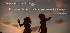 There is no 'how' to be free. If you ask, 'how' to be free you are not listening.  -J. Krishnamurti